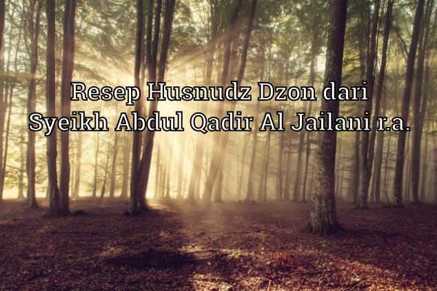 Resep Husnudz Dzon dari Syeikh Abdul Qadir Al Jailani r.a.